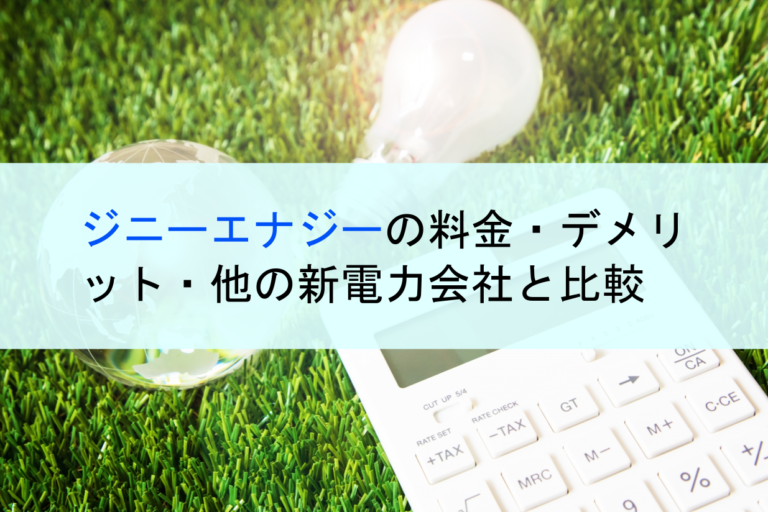ジニーエナジーの口コミ・評判・料金・デメリット・他の新電力会社と比較