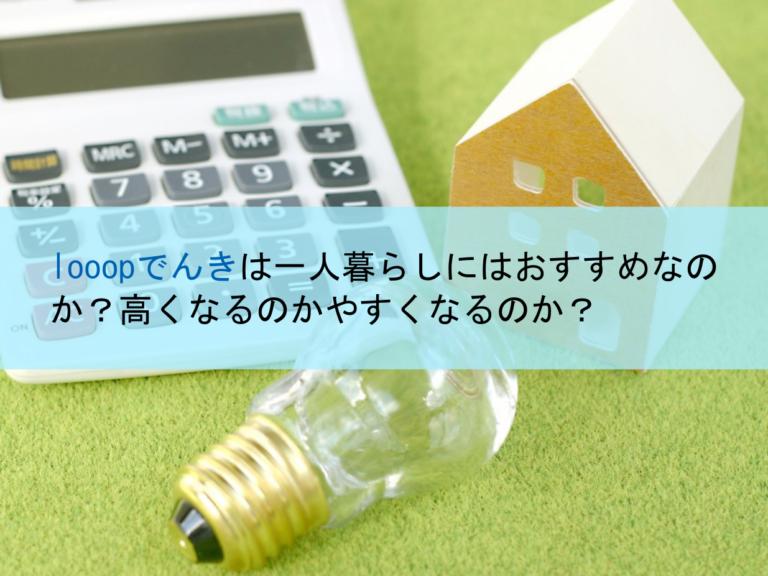 looopでんきは一人暮らしにはおすすめなのか?電気料金は高くなるのか安くなるのか?