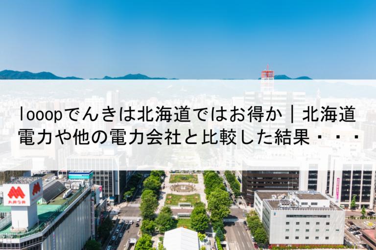 looopでんきは北海道で電気料金はお得か|北海道電力や他の電力会社と比較