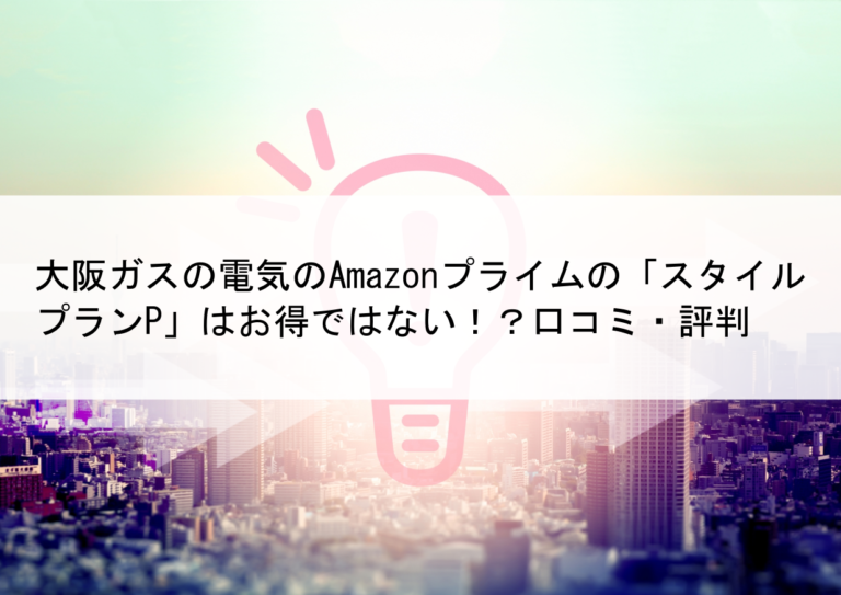 大阪ガスの電気のAmazonプライムの「スタイルプランP」はお得ではない!?口コミ・評判