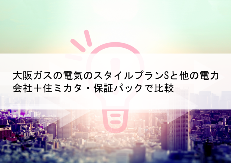 大阪ガスの電気のスタイルプランSと他の電力会社+住ミカタ・保証パックで比較