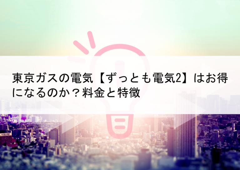 東京ガスの電気【ずっとも電気2】はお得になるのか?料金と特徴