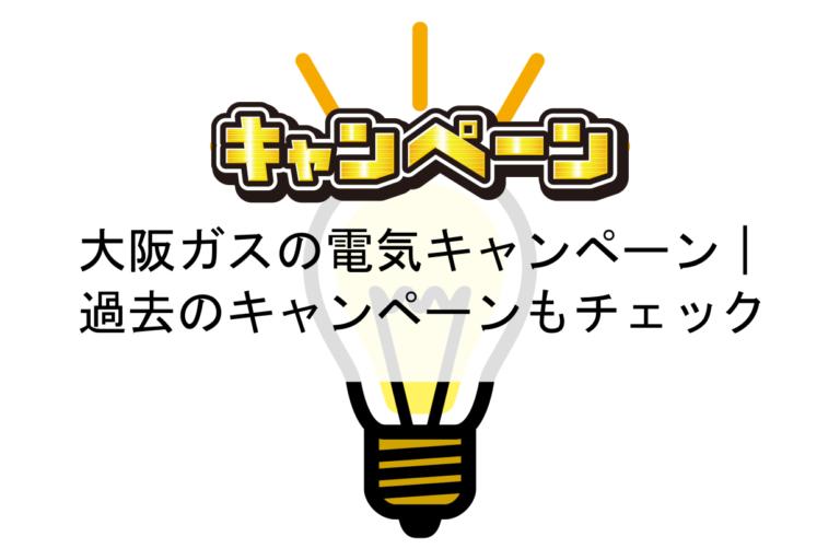 大阪ガスの電気のキャンペーンはどのタイミングがお得か|過去のキャンペーンもチェック